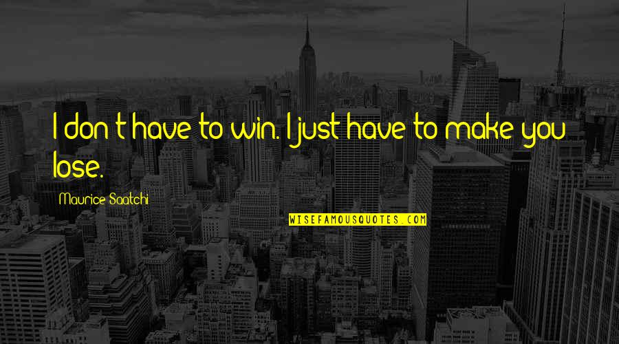 Someone Being Worse Off Quotes By Maurice Saatchi: I don't have to win. I just have