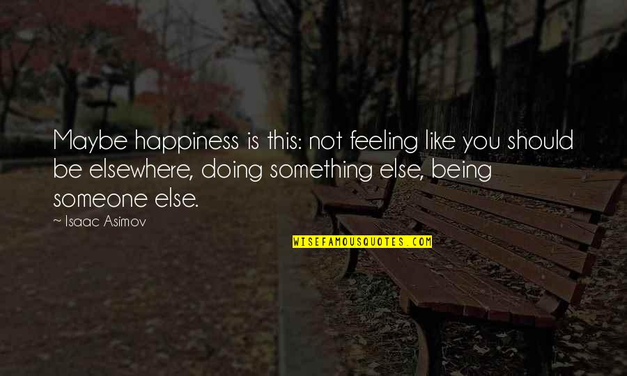 Someone Being Your Happiness Quotes By Isaac Asimov: Maybe happiness is this: not feeling like you