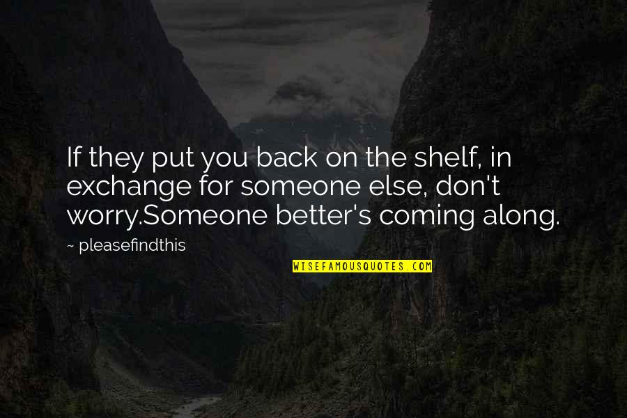 Someone Better Coming Along Quotes By Pleasefindthis: If they put you back on the shelf,