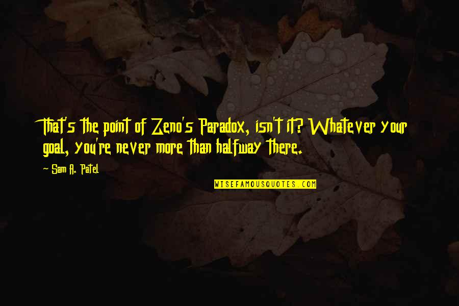 Someone Coming Between Us Quotes By Sam A. Patel: That's the point of Zeno's Paradox, isn't it?