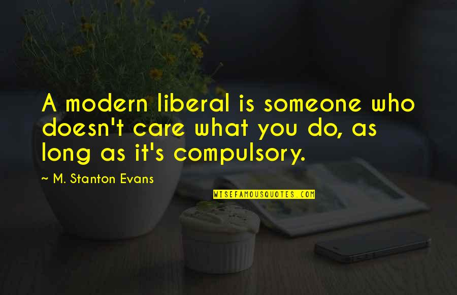 Someone Doesn't Care Quotes By M. Stanton Evans: A modern liberal is someone who doesn't care