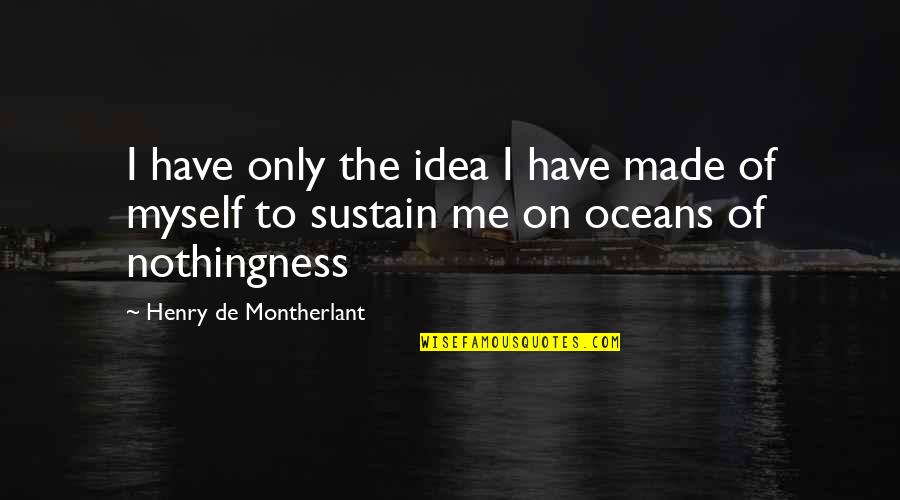Someone Hurting A Loved One Quotes By Henry De Montherlant: I have only the idea I have made