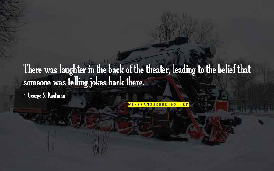 Someone Leading You On Quotes By George S. Kaufman: There was laughter in the back of the