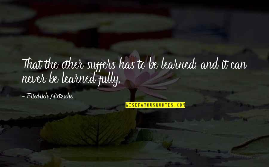 Someone Left Behind Quotes By Friedrich Nietzsche: That the other suffers has to be learned;