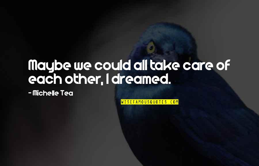 Someone Left Behind Quotes By Michelle Tea: Maybe we could all take care of each