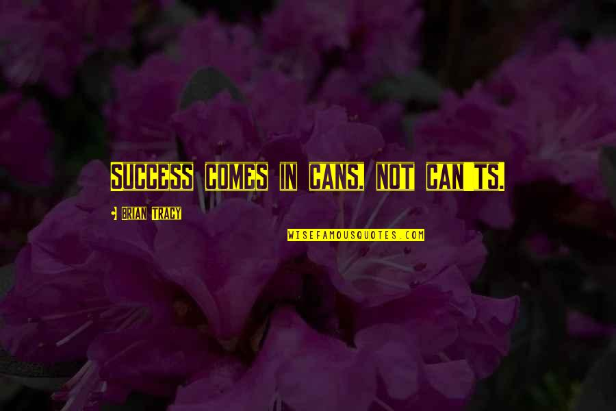 Someone Losing Your Respect Quotes By Brian Tracy: Success comes in cans, not can'ts.