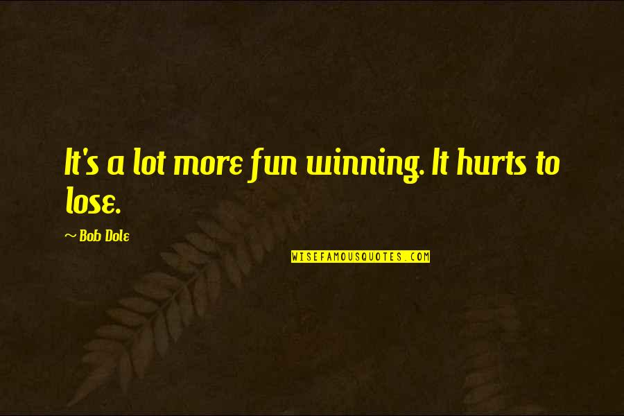 Someone Making You Feel Special Quotes By Bob Dole: It's a lot more fun winning. It hurts