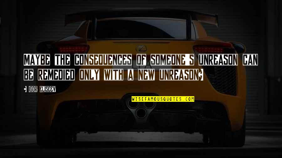 Someone New In Your Life Quotes By Igor Eliseev: Maybe the consequences of someone's unreason can be