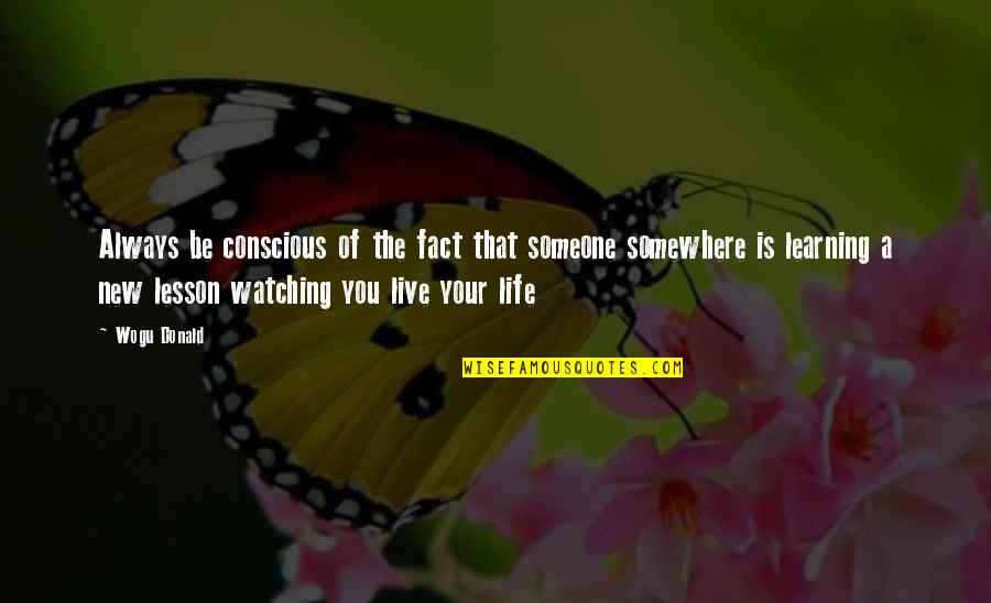 Someone New In Your Life Quotes By Wogu Donald: Always be conscious of the fact that someone