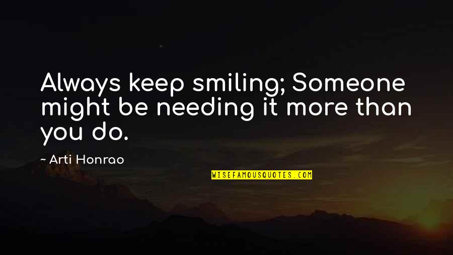 Someone Not Needing You Quotes By Arti Honrao: Always keep smiling; Someone might be needing it
