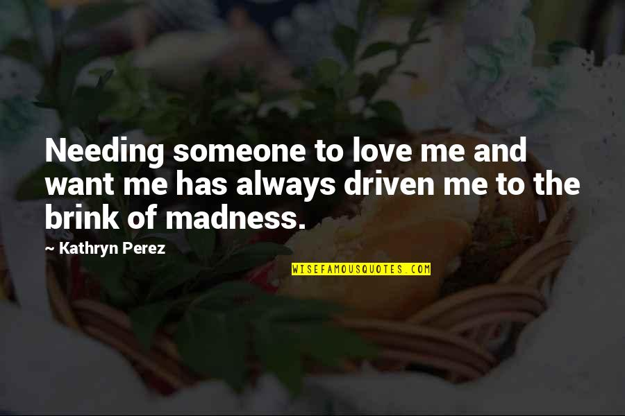 Someone Not Needing You Quotes By Kathryn Perez: Needing someone to love me and want me