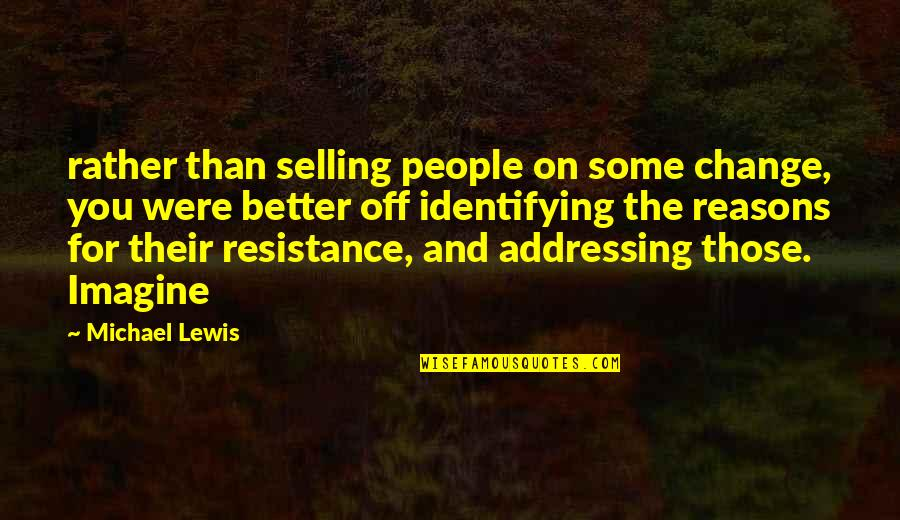 Someone Not Needing You Quotes By Michael Lewis: rather than selling people on some change, you