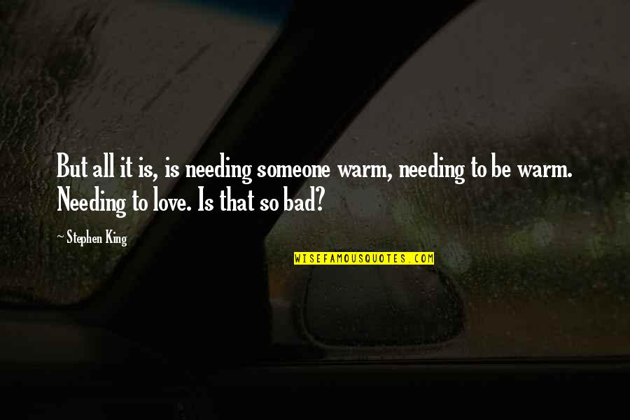 Someone Not Needing You Quotes By Stephen King: But all it is, is needing someone warm,