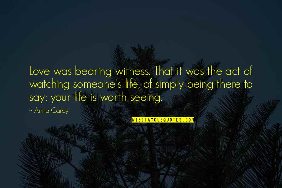 Someone Not Seeing Your Worth Quotes By Anna Carey: Love was bearing witness. That it was the