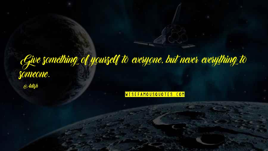 Someone Out There For Everyone Quotes By Adish: Give something of yourself to everyone, but never