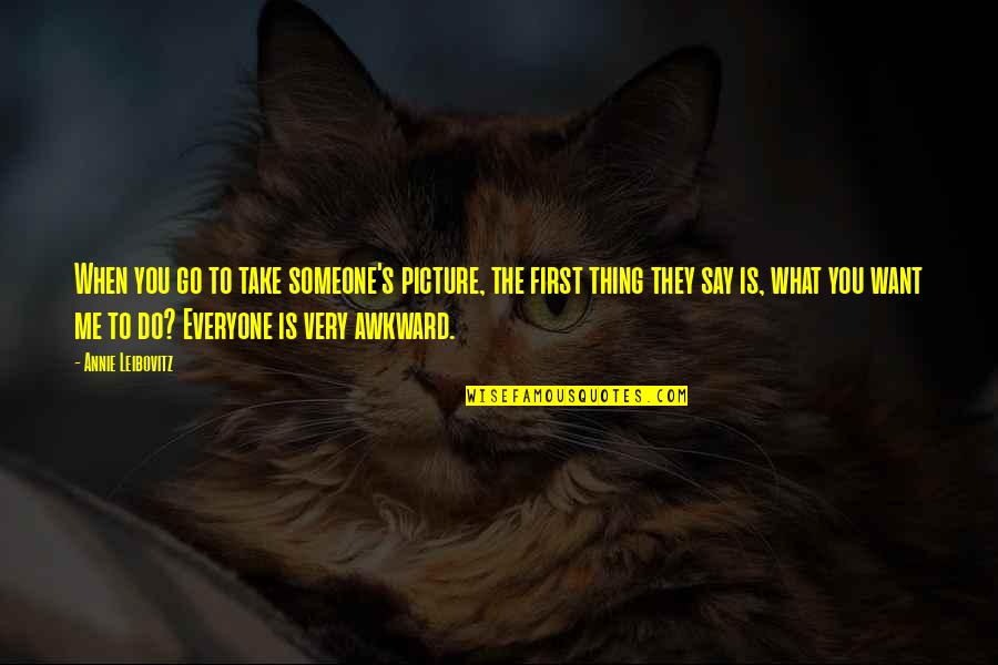 Someone Out There For Everyone Quotes By Annie Leibovitz: When you go to take someone's picture, the