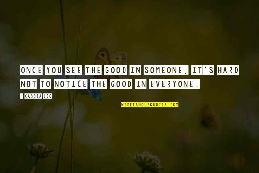 Someone Out There For Everyone Quotes By Cassia Leo: Once you see the good in someone, it's