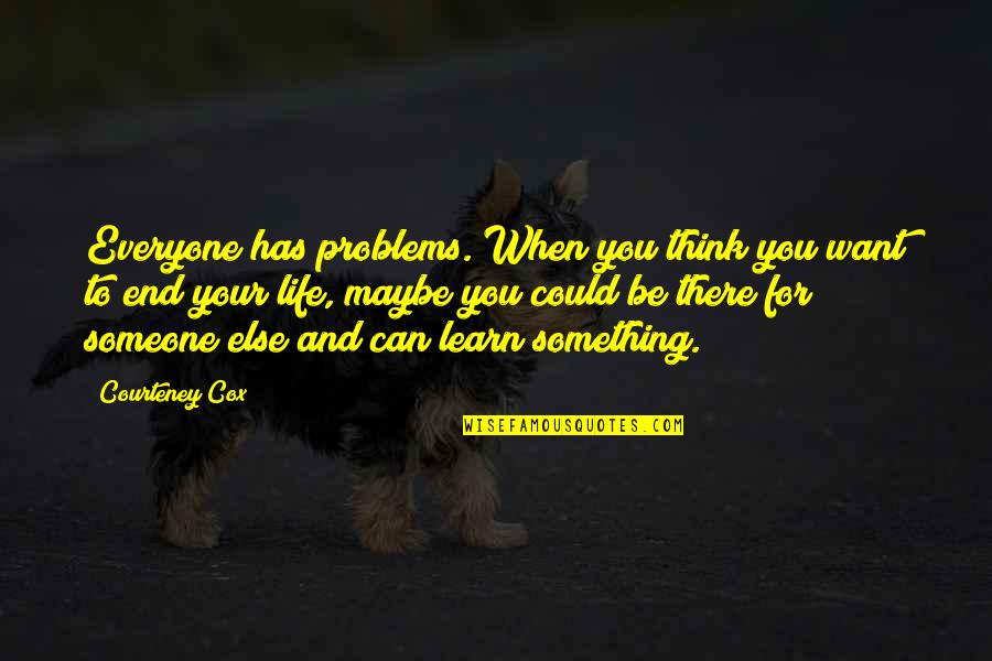 Someone Out There For Everyone Quotes By Courteney Cox: Everyone has problems. When you think you want