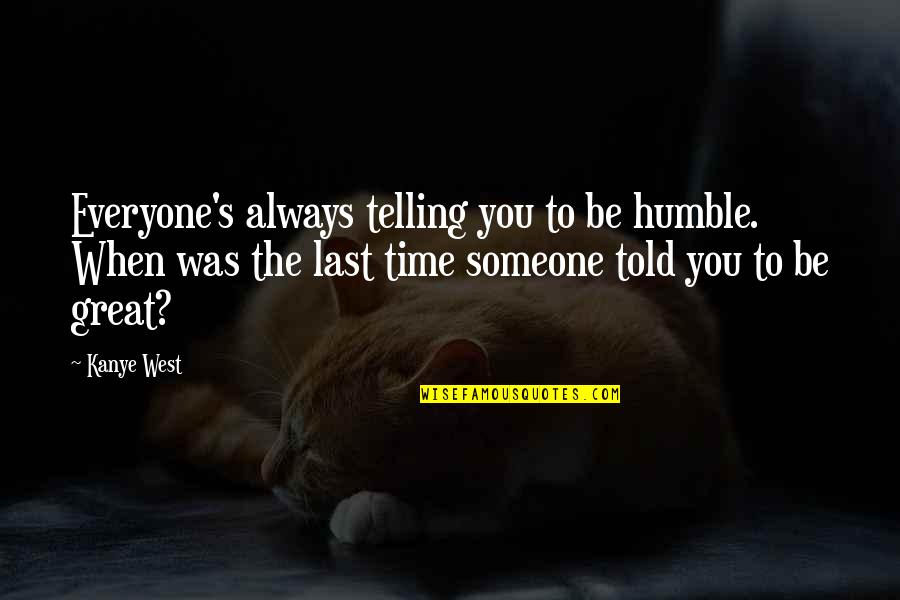 Someone Out There For Everyone Quotes By Kanye West: Everyone's always telling you to be humble. When