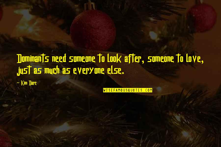 Someone Out There For Everyone Quotes By Kim Dare: Dominants need someone to look after, someone to