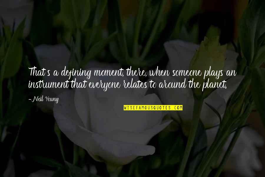 Someone Out There For Everyone Quotes By Neil Young: That's a defining moment, there, when someone plays