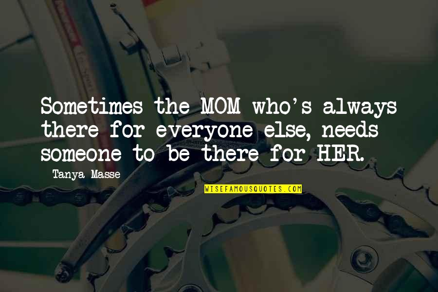 Someone Out There For Everyone Quotes By Tanya Masse: Sometimes the MOM who's always there for everyone
