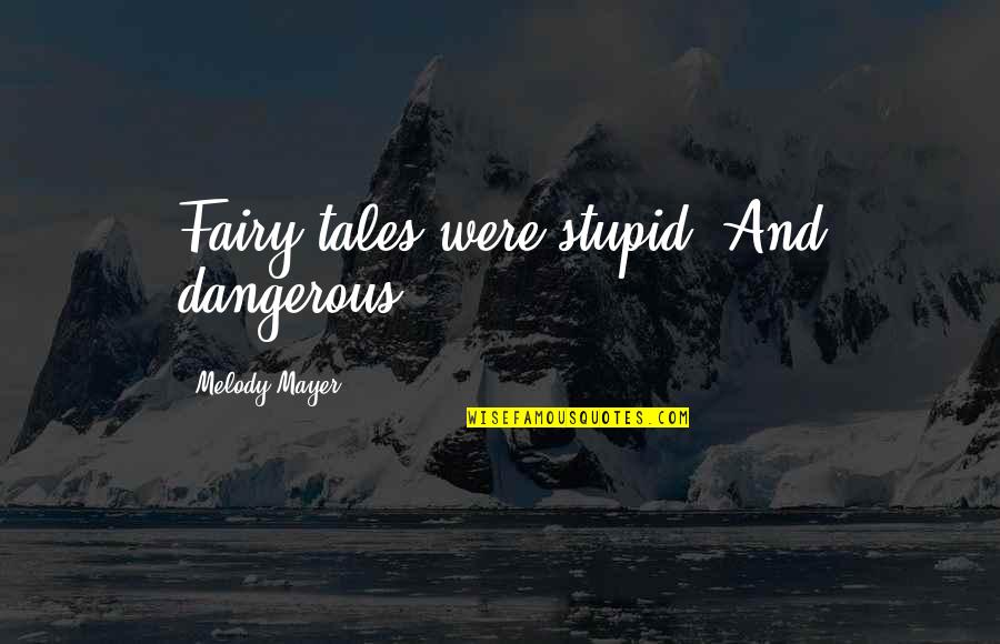 Someone Regretting Losing You Quotes By Melody Mayer: Fairy tales were stupid. And dangerous.