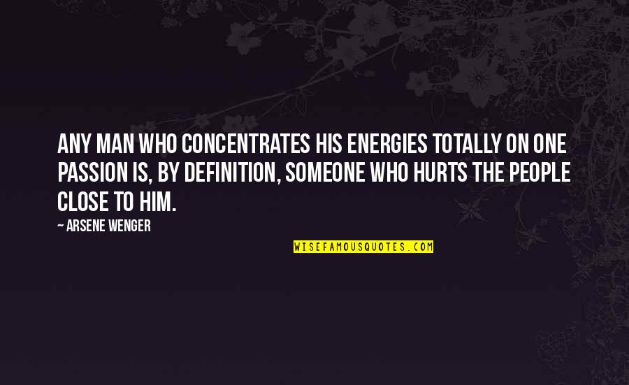 Someone That Hurts You Quotes By Arsene Wenger: Any man who concentrates his energies totally on