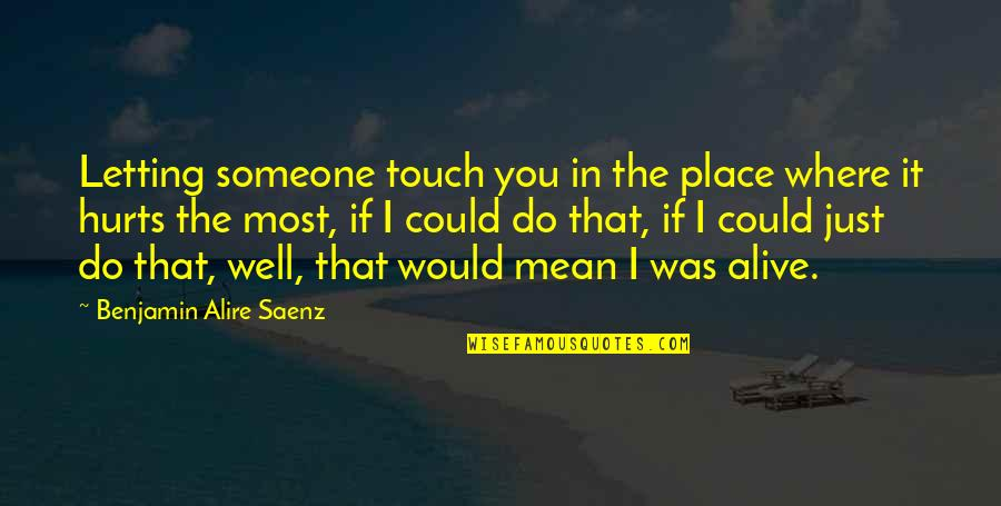Someone That Hurts You Quotes By Benjamin Alire Saenz: Letting someone touch you in the place where