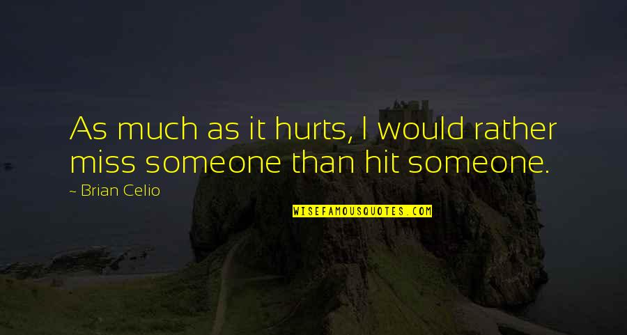 Someone That Hurts You Quotes By Brian Celio: As much as it hurts, I would rather