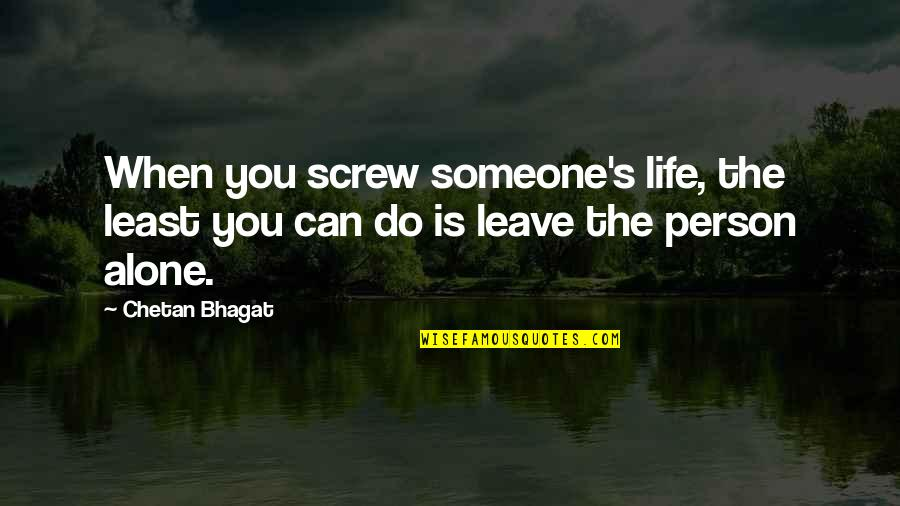 Someone That Hurts You Quotes By Chetan Bhagat: When you screw someone's life, the least you