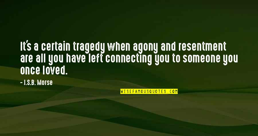 Someone That Hurts You Quotes By J.S.B. Morse: It's a certain tragedy when agony and resentment
