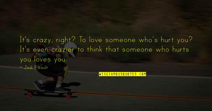 Someone That Hurts You Quotes By Jodi Picoult: It's crazy, right? To love someone who's hurt