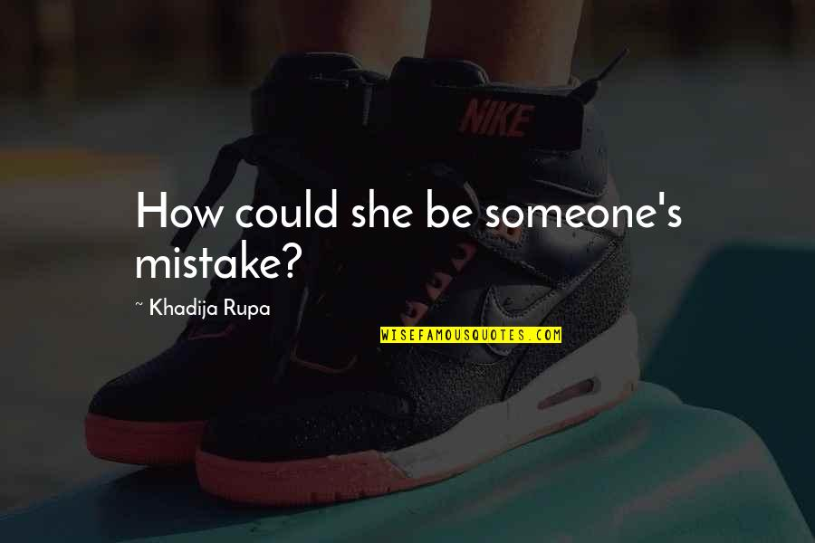 Someone That Hurts You Quotes By Khadija Rupa: How could she be someone's mistake?