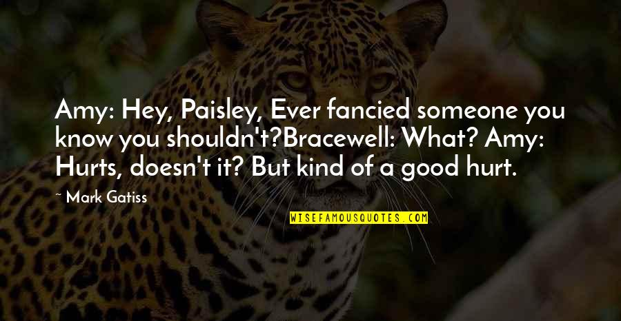 Someone That Hurts You Quotes By Mark Gatiss: Amy: Hey, Paisley, Ever fancied someone you know