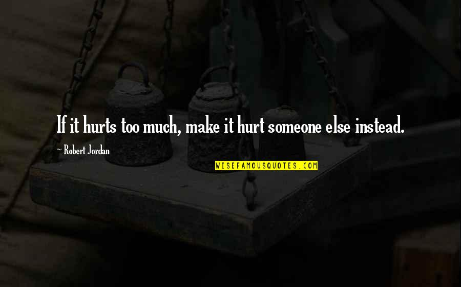Someone That Hurts You Quotes By Robert Jordan: If it hurts too much, make it hurt