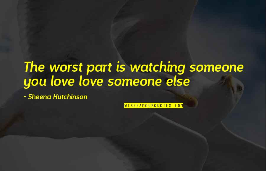 Someone That Hurts You Quotes By Sheena Hutchinson: The worst part is watching someone you love