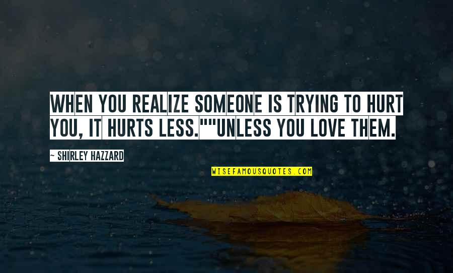 Someone That Hurts You Quotes By Shirley Hazzard: When you realize someone is trying to hurt