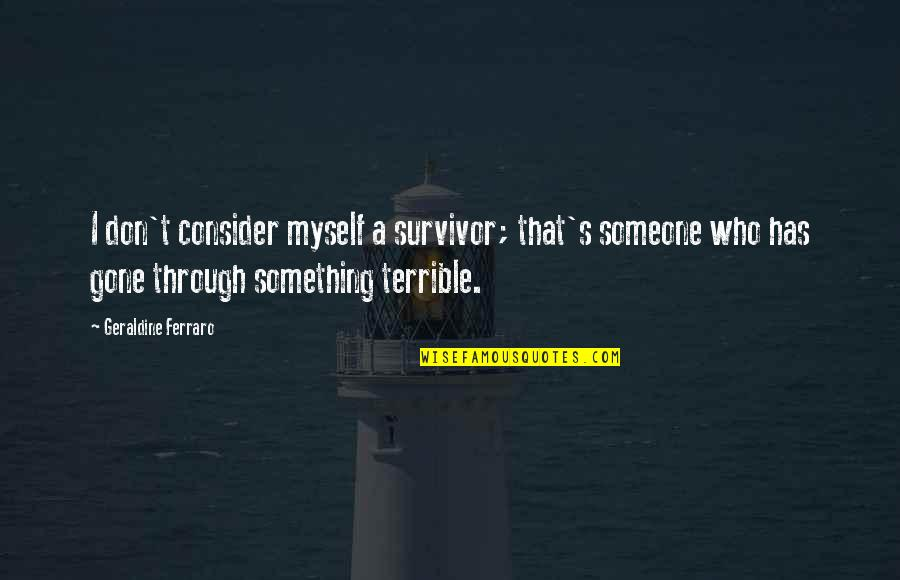Someone That's Gone Quotes By Geraldine Ferraro: I don't consider myself a survivor; that's someone