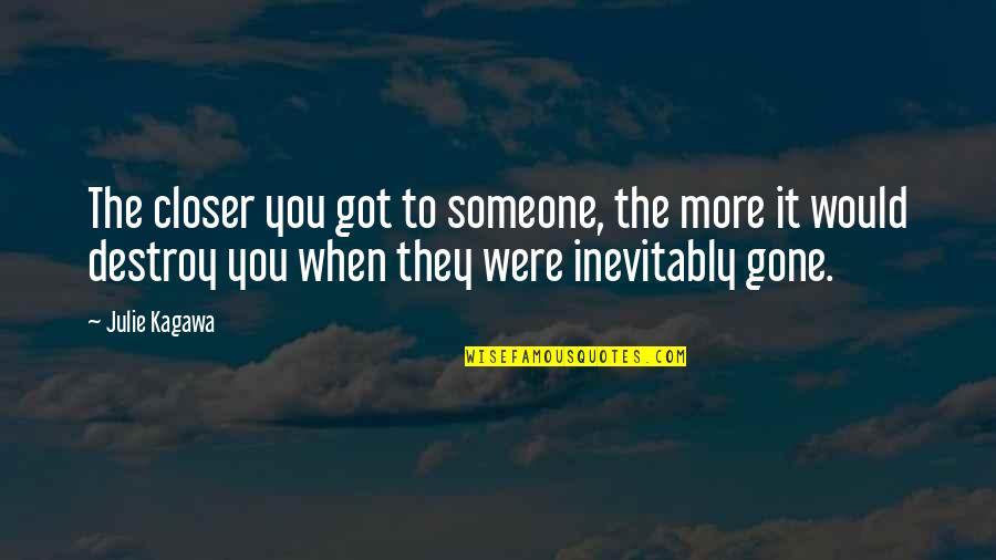 Someone That's Gone Quotes By Julie Kagawa: The closer you got to someone, the more