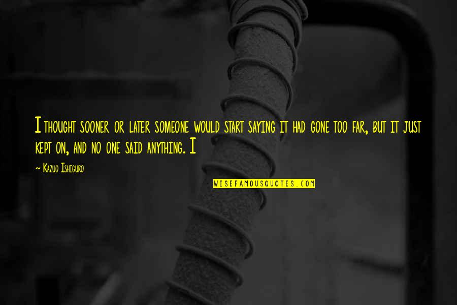 Someone That's Gone Quotes By Kazuo Ishiguro: I thought sooner or later someone would start