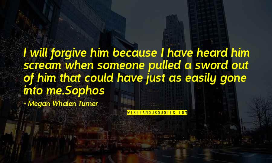Someone That's Gone Quotes By Megan Whalen Turner: I will forgive him because I have heard
