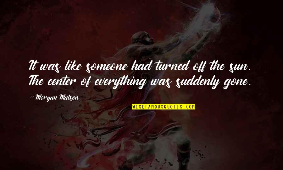 Someone That's Gone Quotes By Morgan Matson: It was like someone had turned off the