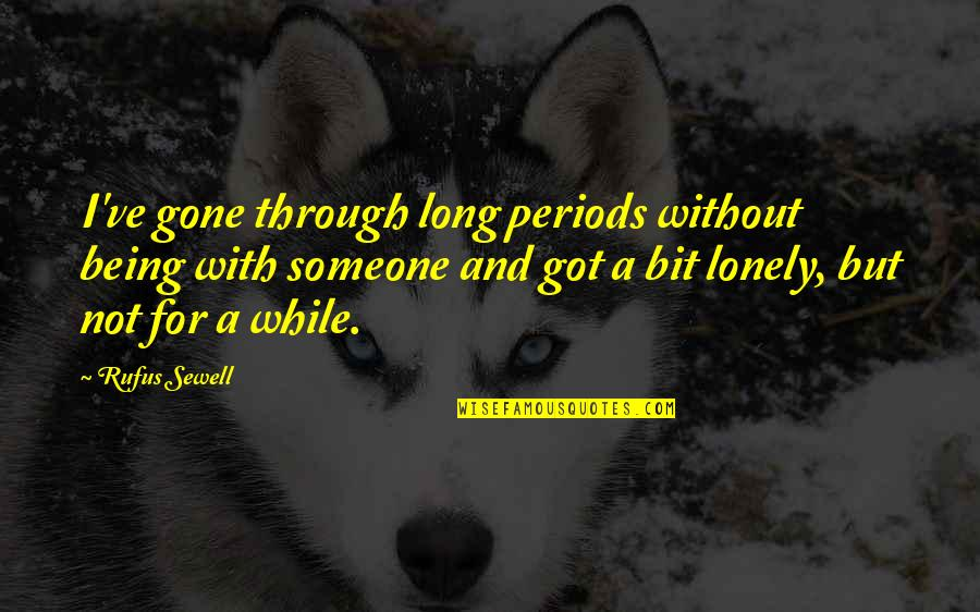 Someone That's Gone Quotes By Rufus Sewell: I've gone through long periods without being with