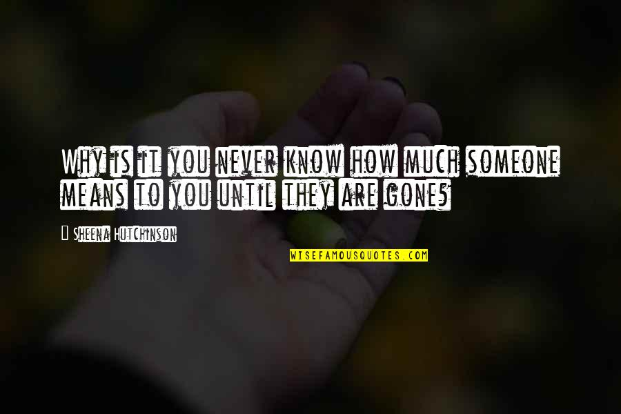 Someone That's Gone Quotes By Sheena Hutchinson: Why is it you never know how much