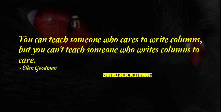 Someone Who Care Quotes By Ellen Goodman: You can teach someone who cares to write