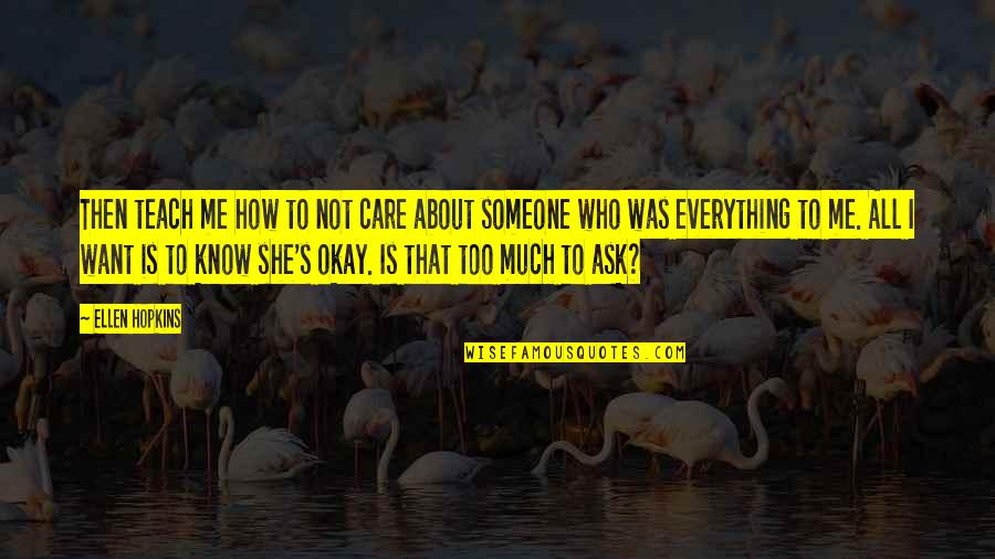 Someone Who Care Quotes By Ellen Hopkins: Then teach me how to not care about