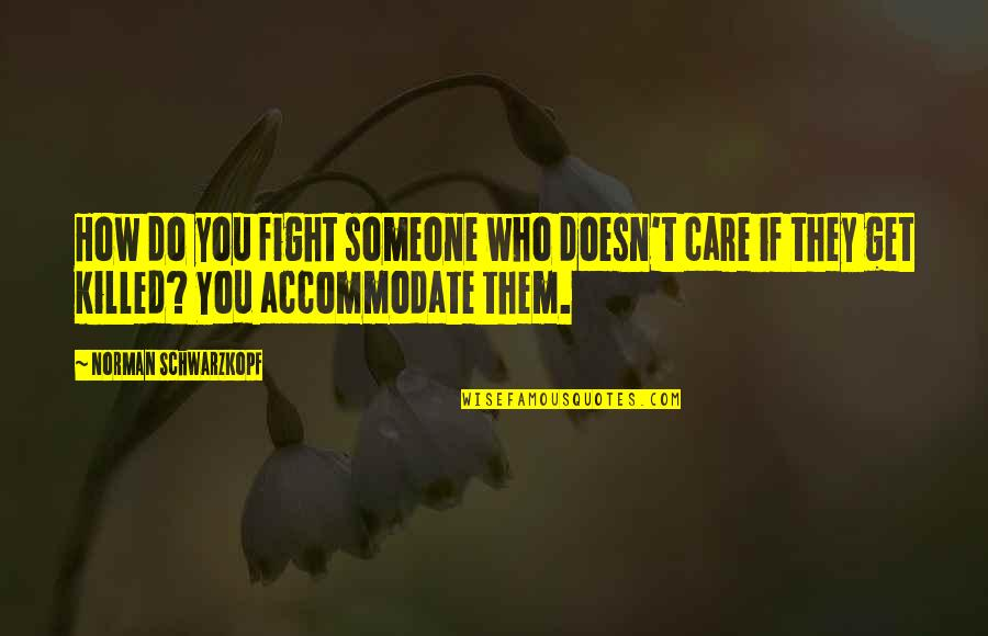 Someone Who Care Quotes By Norman Schwarzkopf: How do you fight someone who doesn't care