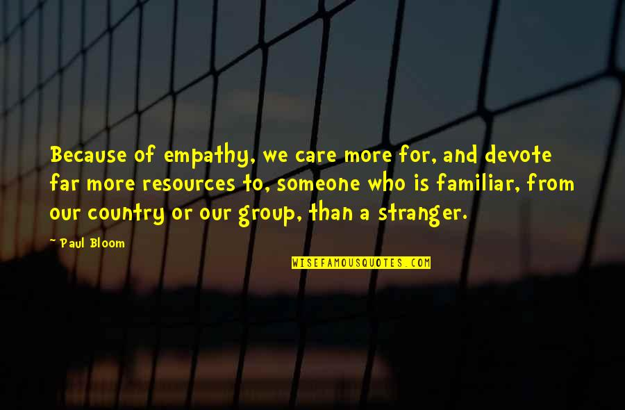 Someone Who Care Quotes By Paul Bloom: Because of empathy, we care more for, and