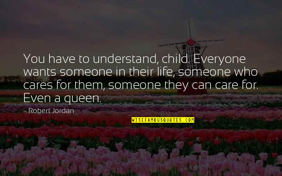 Someone Who Care Quotes By Robert Jordan: You have to understand, child. Everyone wants someone